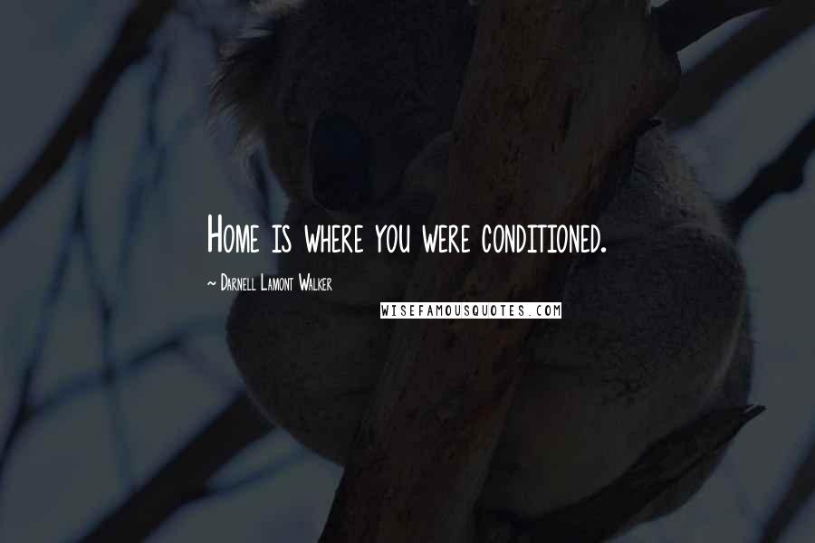 Darnell Lamont Walker quotes: Home is where you were conditioned.