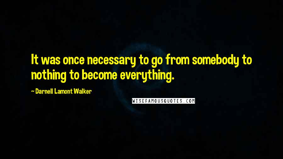 Darnell Lamont Walker quotes: It was once necessary to go from somebody to nothing to become everything.