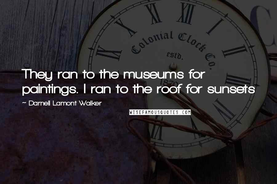 Darnell Lamont Walker quotes: They ran to the museums for paintings. I ran to the roof for sunsets