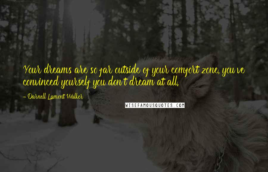 Darnell Lamont Walker quotes: Your dreams are so far outside of your comfort zone, you've convinced yourself you don't dream at all.
