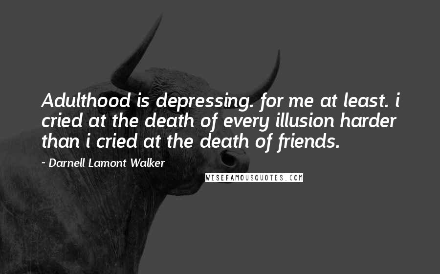 Darnell Lamont Walker quotes: Adulthood is depressing. for me at least. i cried at the death of every illusion harder than i cried at the death of friends.