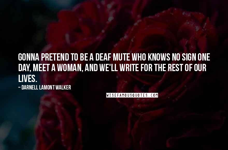 Darnell Lamont Walker quotes: Gonna pretend to be a deaf mute who knows no sign one day, meet a woman, and we'll write for the rest of our lives.
