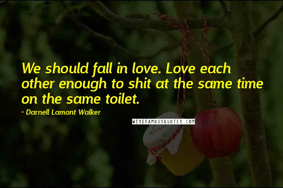 Darnell Lamont Walker quotes: We should fall in love. Love each other enough to shit at the same time on the same toilet.