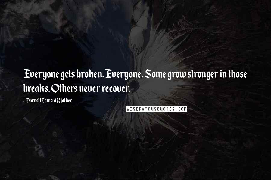 Darnell Lamont Walker quotes: Everyone gets broken. Everyone. Some grow stronger in those breaks. Others never recover.