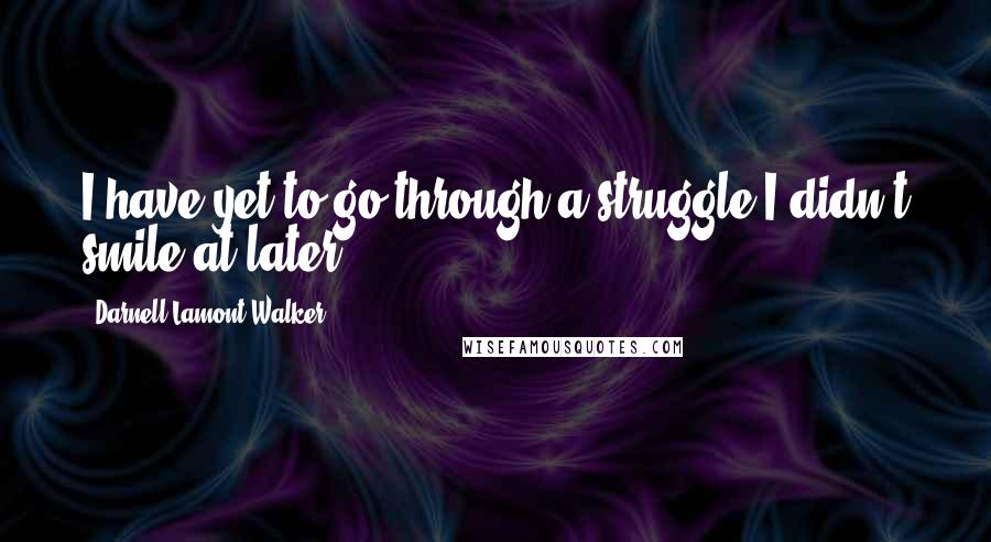 Darnell Lamont Walker quotes: I have yet to go through a struggle I didn't smile at later.