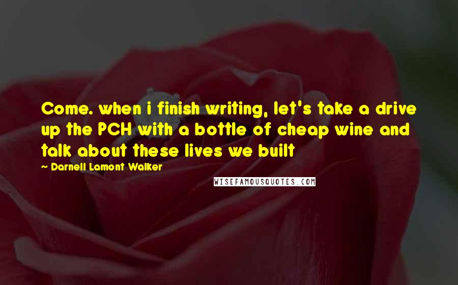 Darnell Lamont Walker quotes: Come. when i finish writing, let's take a drive up the PCH with a bottle of cheap wine and talk about these lives we built