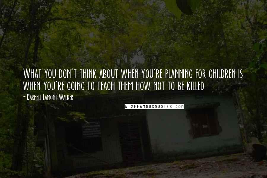 Darnell Lamont Walker quotes: What you don't think about when you're planning for children is when you're going to teach them how not to be killed