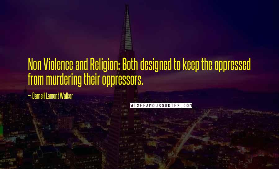 Darnell Lamont Walker quotes: Non Violence and Religion: Both designed to keep the oppressed from murdering their oppressors.