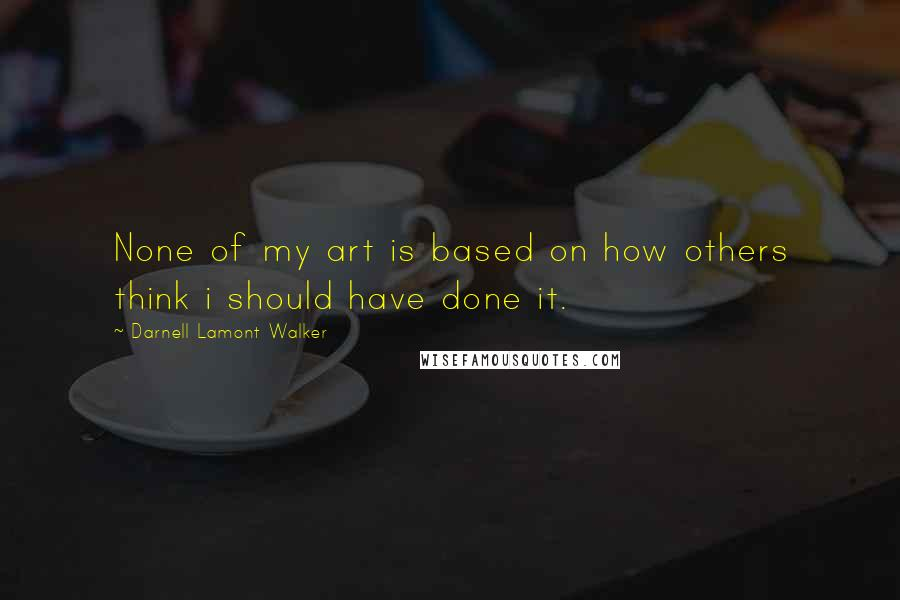 Darnell Lamont Walker quotes: None of my art is based on how others think i should have done it.
