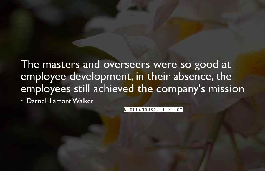 Darnell Lamont Walker quotes: The masters and overseers were so good at employee development, in their absence, the employees still achieved the company's mission