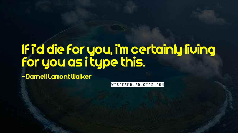 Darnell Lamont Walker quotes: If i'd die for you, i'm certainly living for you as i type this.