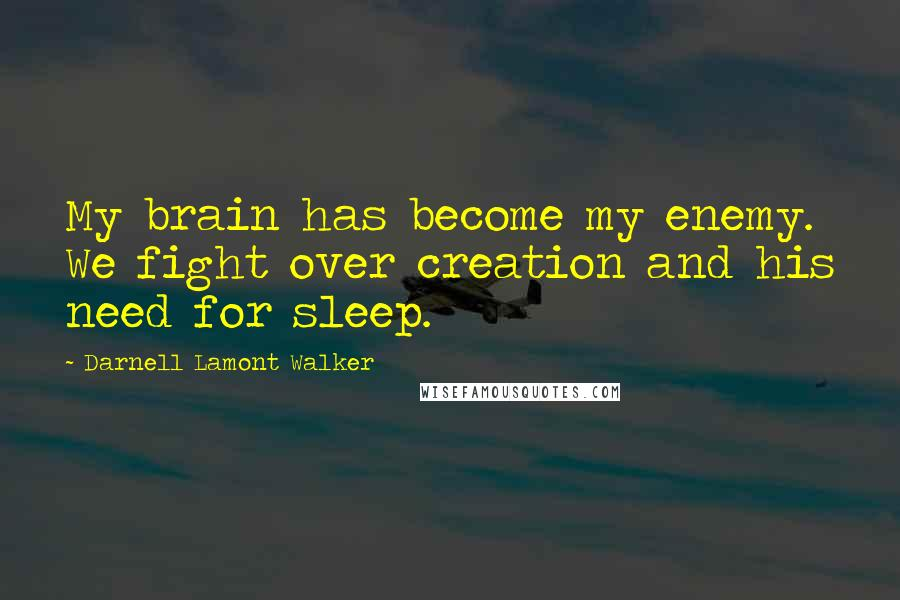 Darnell Lamont Walker quotes: My brain has become my enemy. We fight over creation and his need for sleep.