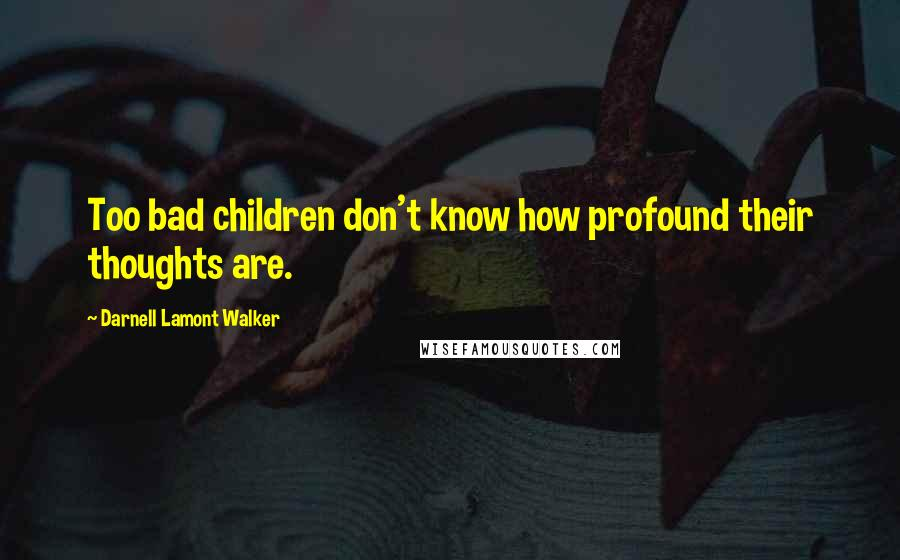 Darnell Lamont Walker quotes: Too bad children don't know how profound their thoughts are.