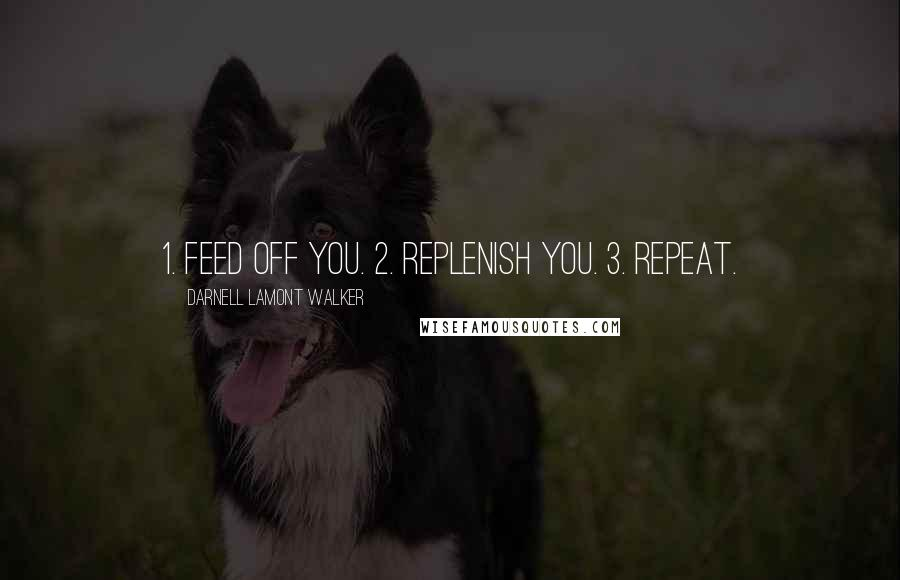Darnell Lamont Walker quotes: 1. Feed off you. 2. Replenish you. 3. Repeat.