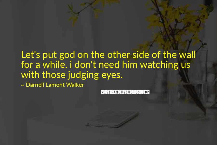 Darnell Lamont Walker quotes: Let's put god on the other side of the wall for a while. i don't need him watching us with those judging eyes.