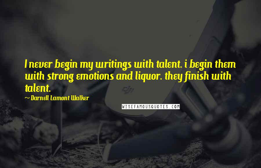 Darnell Lamont Walker quotes: I never begin my writings with talent. i begin them with strong emotions and liquor. they finish with talent.