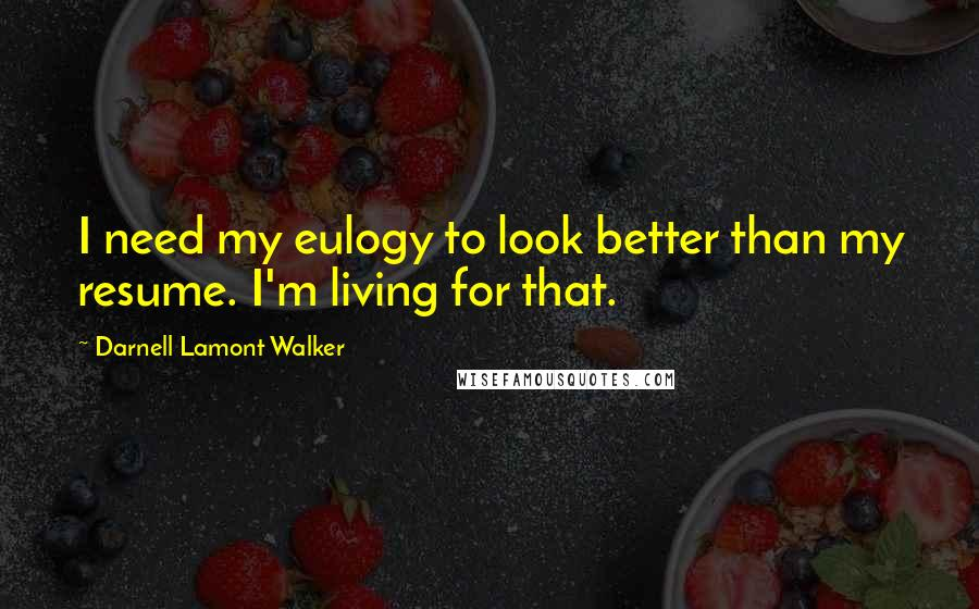 Darnell Lamont Walker quotes: I need my eulogy to look better than my resume. I'm living for that.
