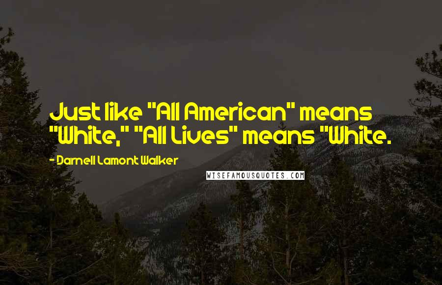 """Darnell Lamont Walker quotes: Just like """"All American"""" means """"White,"""" """"All Lives"""" means """"White."""