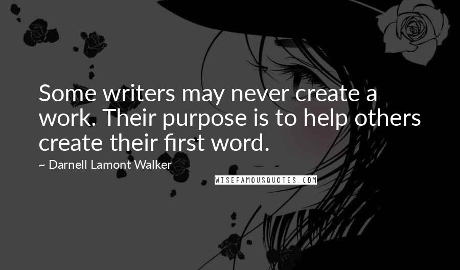 Darnell Lamont Walker quotes: Some writers may never create a work. Their purpose is to help others create their first word.