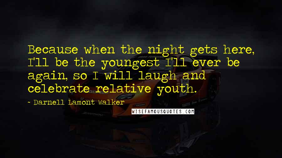 Darnell Lamont Walker quotes: Because when the night gets here, I'll be the youngest I'll ever be again, so I will laugh and celebrate relative youth.