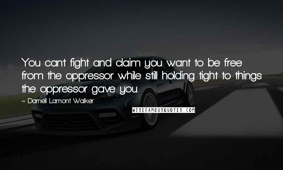 Darnell Lamont Walker quotes: You can't fight and claim you want to be free from the oppressor while still holding tight to things the oppressor gave you.