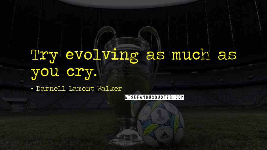 Darnell Lamont Walker quotes: Try evolving as much as you cry.