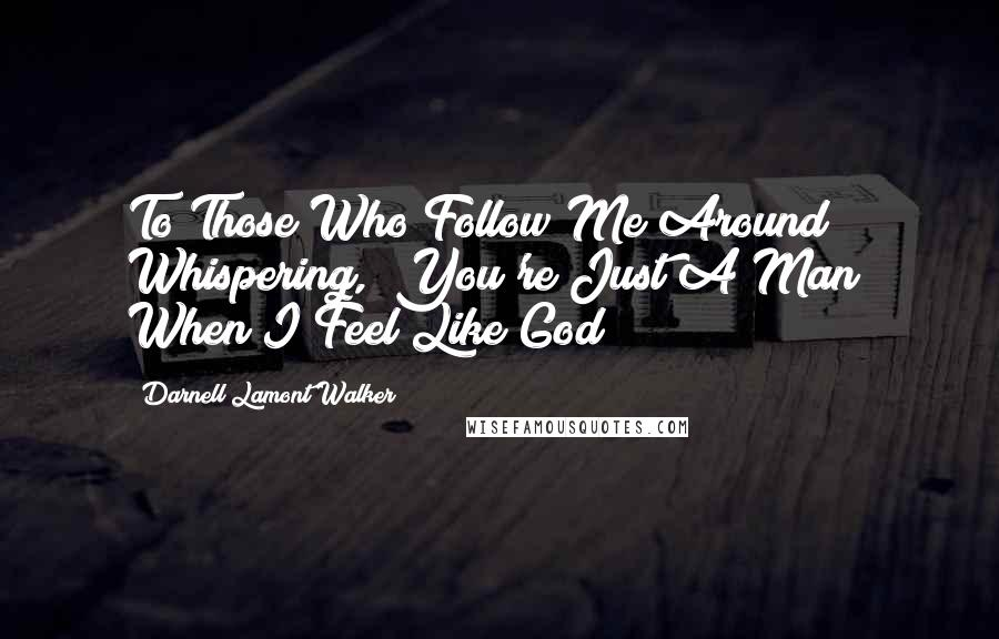 """Darnell Lamont Walker quotes: To Those Who Follow Me Around Whispering, """"You're Just A Man"""" When I Feel Like God"""