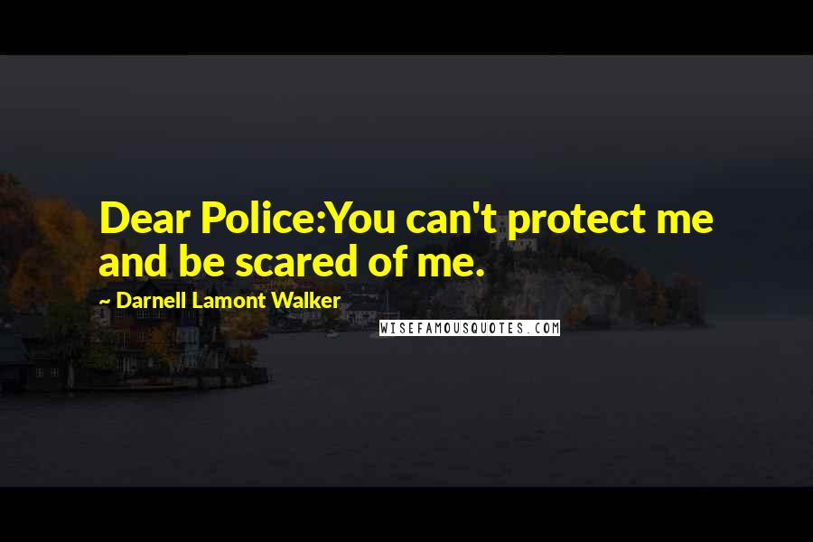 Darnell Lamont Walker quotes: Dear Police:You can't protect me and be scared of me.