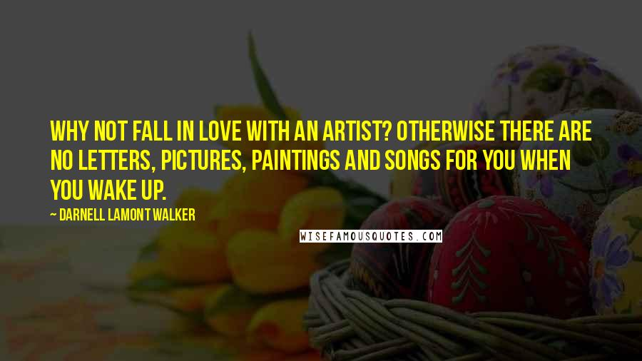 Darnell Lamont Walker quotes: Why not fall in love with an artist? Otherwise there are no letters, pictures, paintings and songs for you when you wake up.
