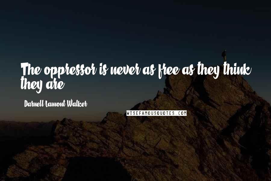Darnell Lamont Walker quotes: The oppressor is never as free as they think they are