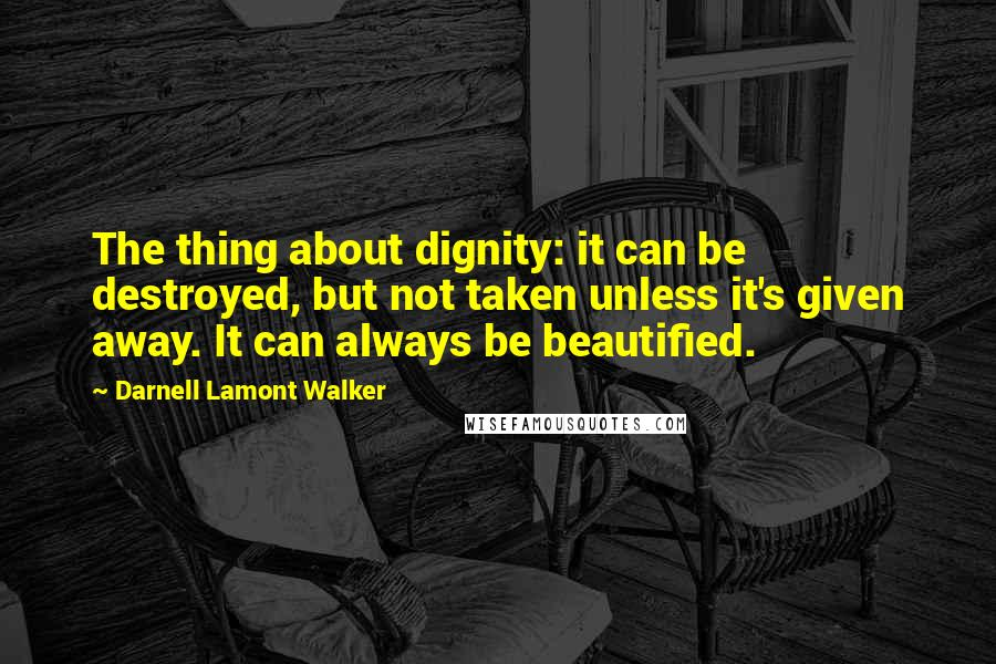 Darnell Lamont Walker quotes: The thing about dignity: it can be destroyed, but not taken unless it's given away. It can always be beautified.
