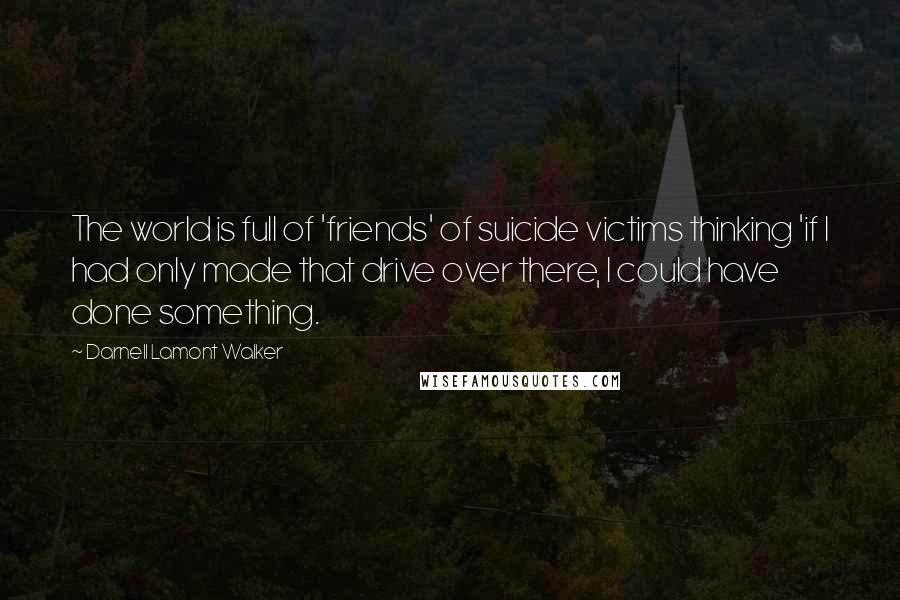 Darnell Lamont Walker quotes: The world is full of 'friends' of suicide victims thinking 'if I had only made that drive over there, I could have done something.