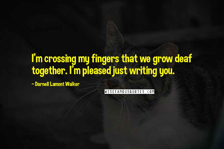 Darnell Lamont Walker quotes: I'm crossing my fingers that we grow deaf together. I'm pleased just writing you.