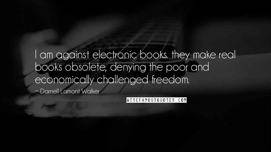 Darnell Lamont Walker quotes: I am against electronic books. they make real books obsolete, denying the poor and economically challenged freedom.