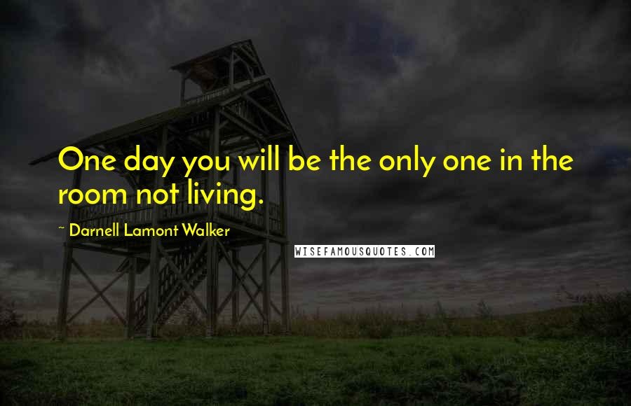 Darnell Lamont Walker quotes: One day you will be the only one in the room not living.