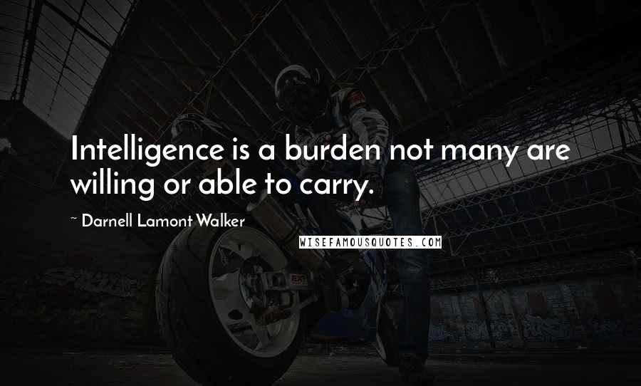 Darnell Lamont Walker quotes: Intelligence is a burden not many are willing or able to carry.