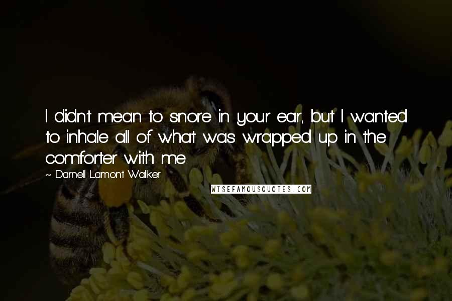 Darnell Lamont Walker quotes: I didn't mean to snore in your ear, but I wanted to inhale all of what was wrapped up in the comforter with me.