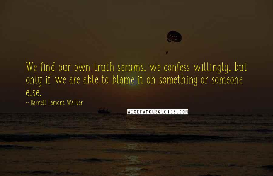 Darnell Lamont Walker quotes: We find our own truth serums. we confess willingly, but only if we are able to blame it on something or someone else.