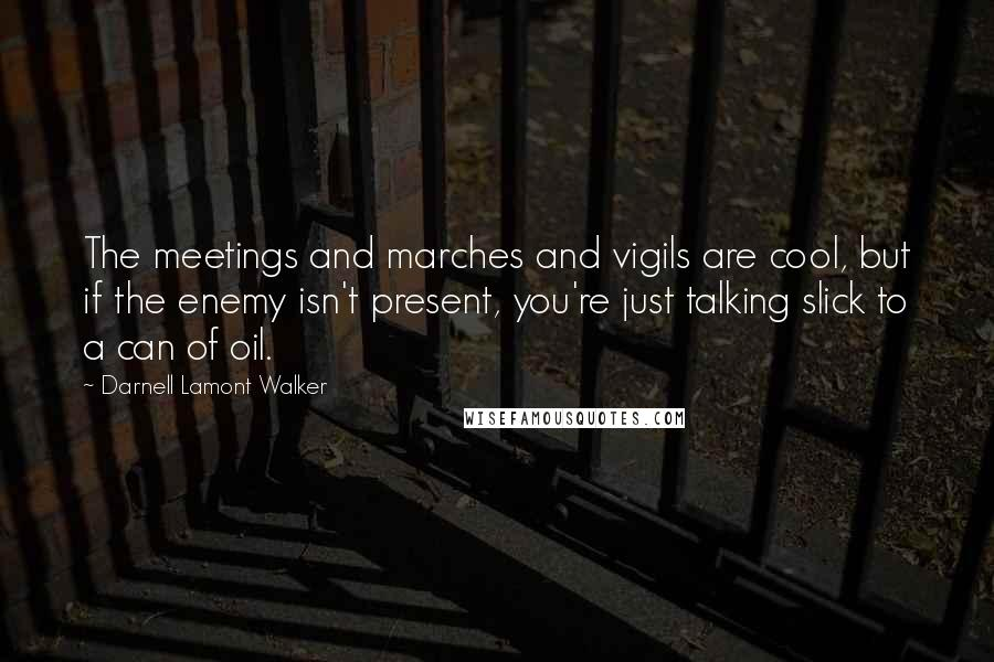 Darnell Lamont Walker quotes: The meetings and marches and vigils are cool, but if the enemy isn't present, you're just talking slick to a can of oil.