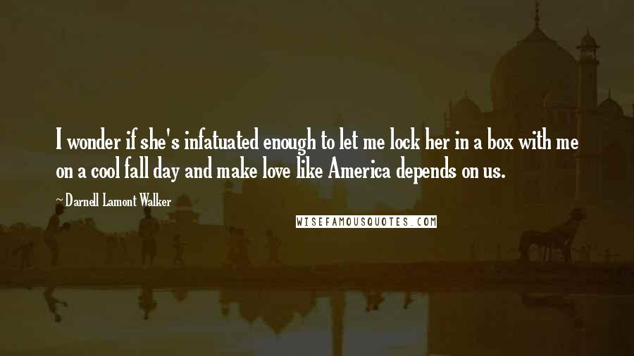 Darnell Lamont Walker quotes: I wonder if she's infatuated enough to let me lock her in a box with me on a cool fall day and make love like America depends on us.