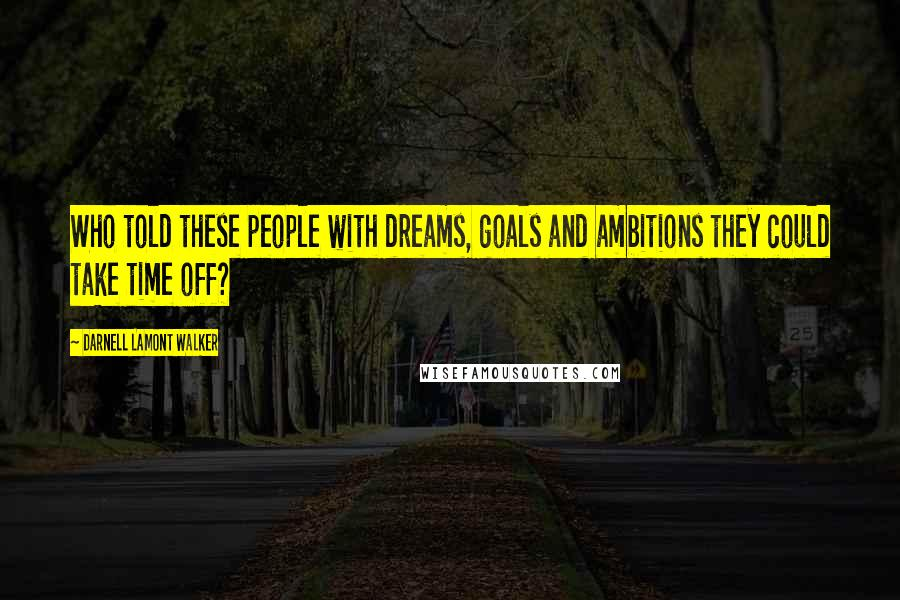 Darnell Lamont Walker quotes: Who told these people with dreams, goals and ambitions they could take time off?
