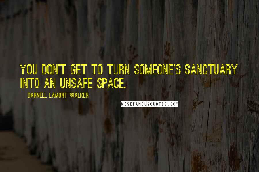 Darnell Lamont Walker quotes: You don't get to turn someone's sanctuary into an unsafe space.