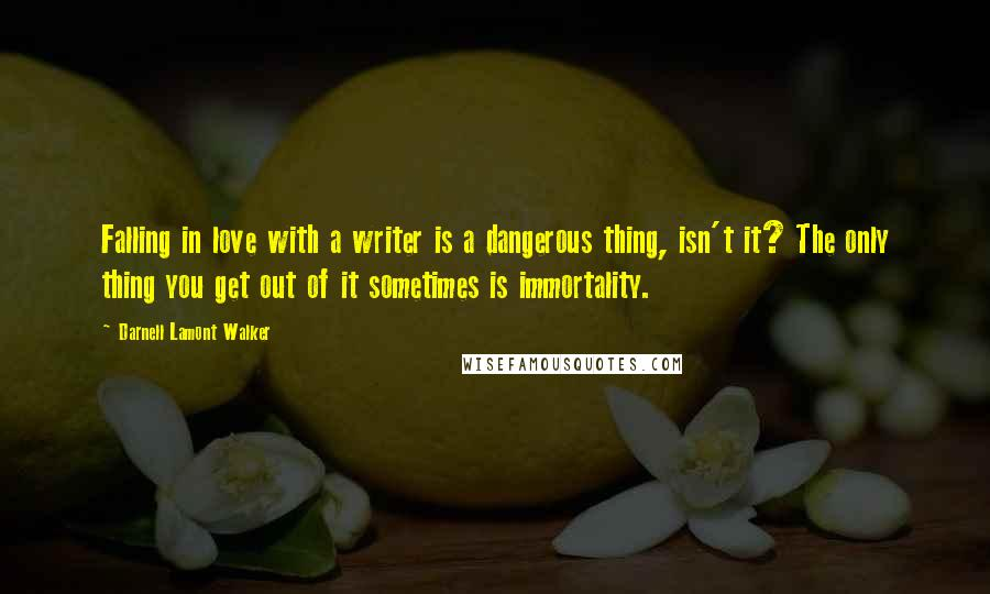 Darnell Lamont Walker quotes: Falling in love with a writer is a dangerous thing, isn't it? The only thing you get out of it sometimes is immortality.