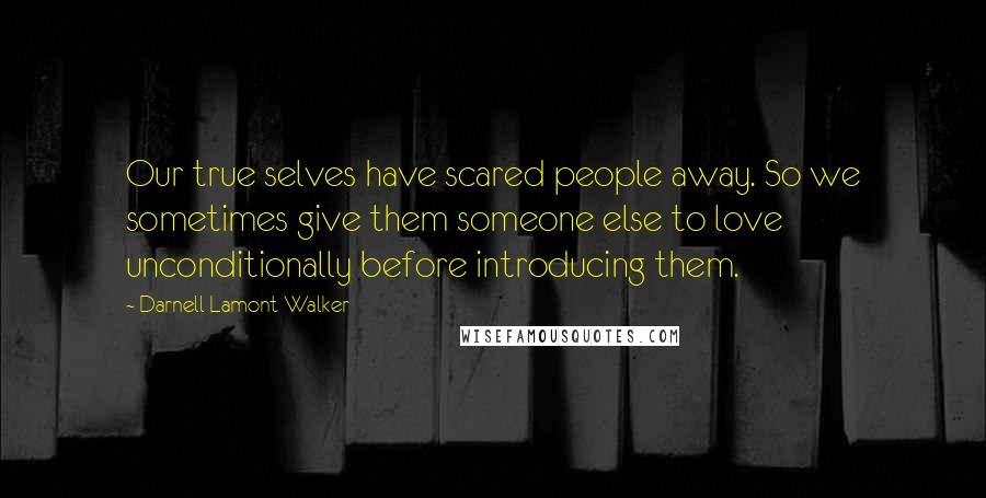 Darnell Lamont Walker quotes: Our true selves have scared people away. So we sometimes give them someone else to love unconditionally before introducing them.