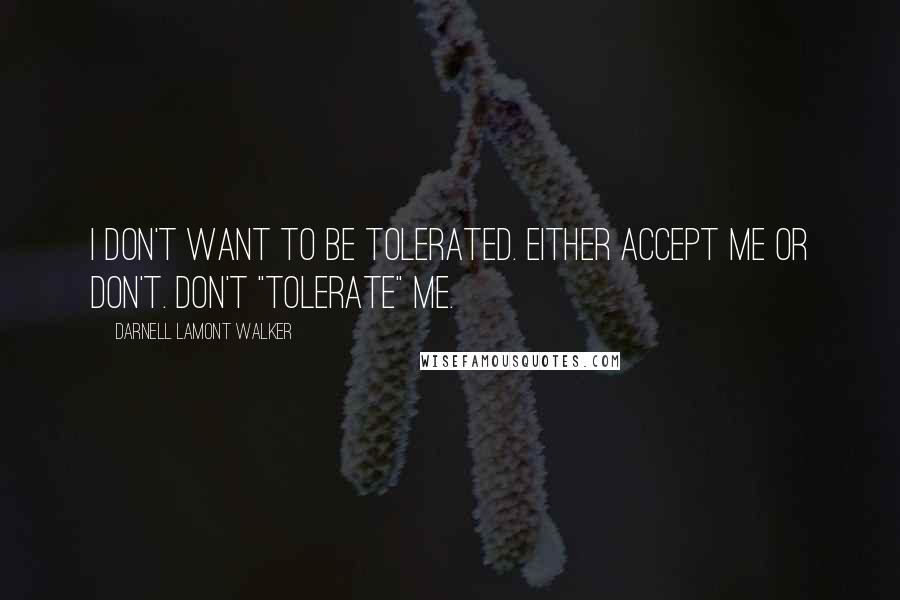 """Darnell Lamont Walker quotes: I don't want to be tolerated. Either accept me or don't. Don't """"tolerate"""" me."""
