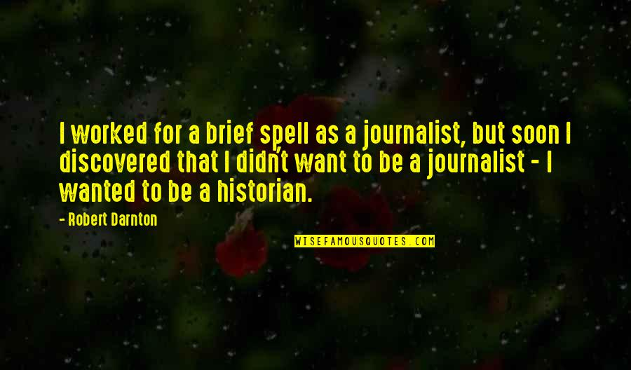 Darnton Quotes By Robert Darnton: I worked for a brief spell as a