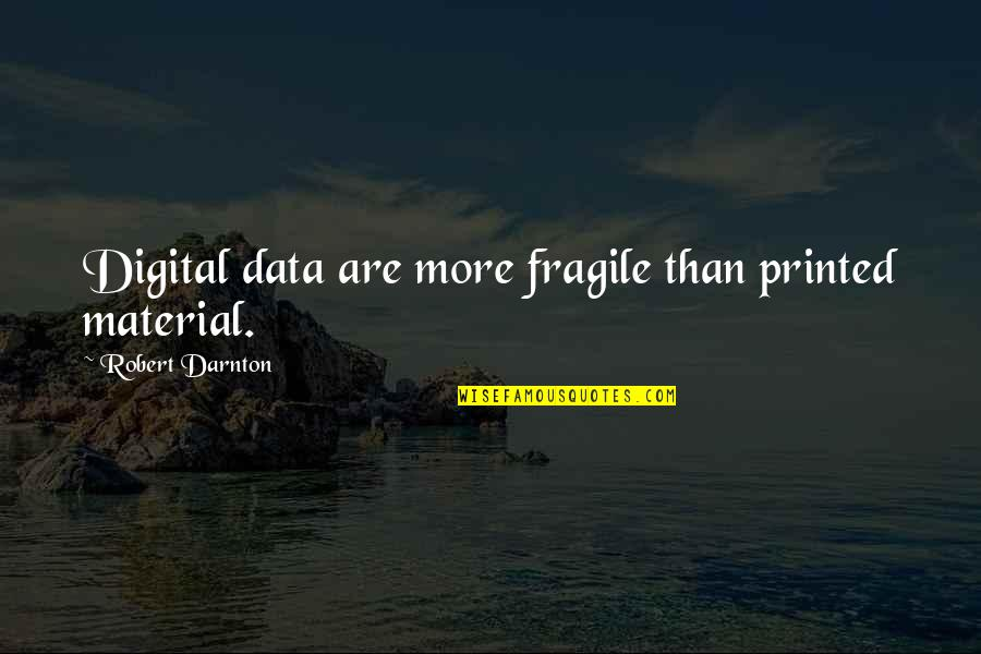 Darnton Quotes By Robert Darnton: Digital data are more fragile than printed material.
