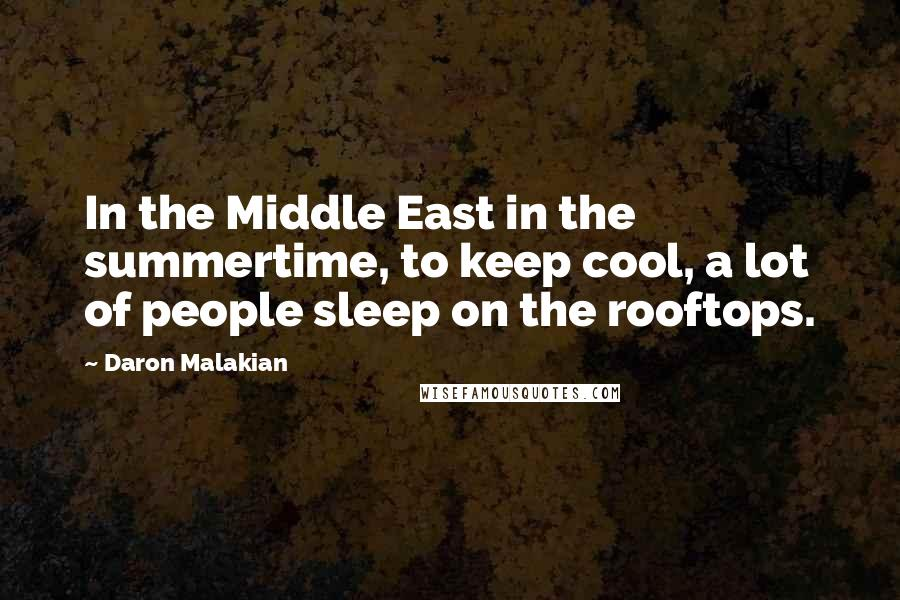 Daron Malakian quotes: In the Middle East in the summertime, to keep cool, a lot of people sleep on the rooftops.
