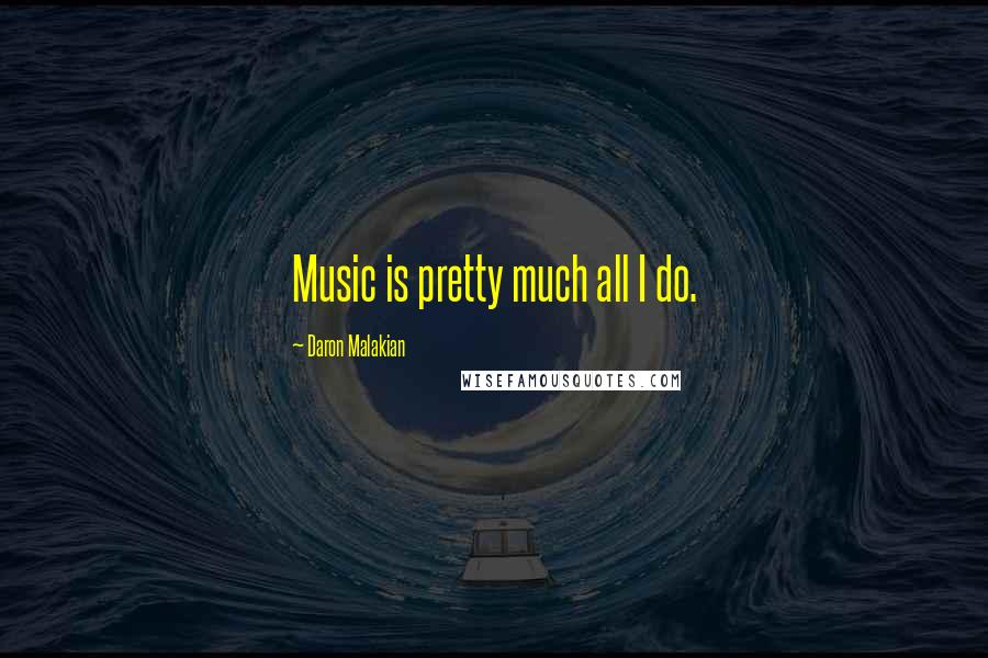 Daron Malakian quotes: Music is pretty much all I do.