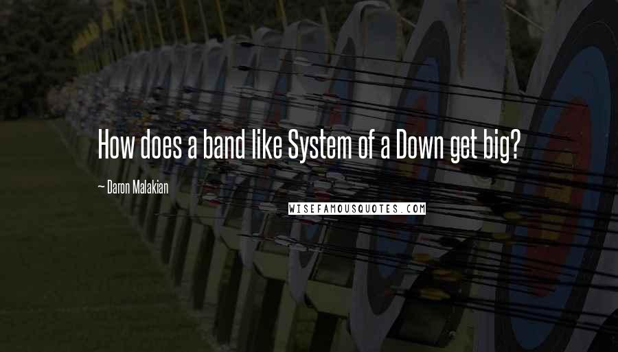 Daron Malakian quotes: How does a band like System of a Down get big?